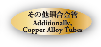 その他鋼合金管 Additionally,Copper Alloy Tubes